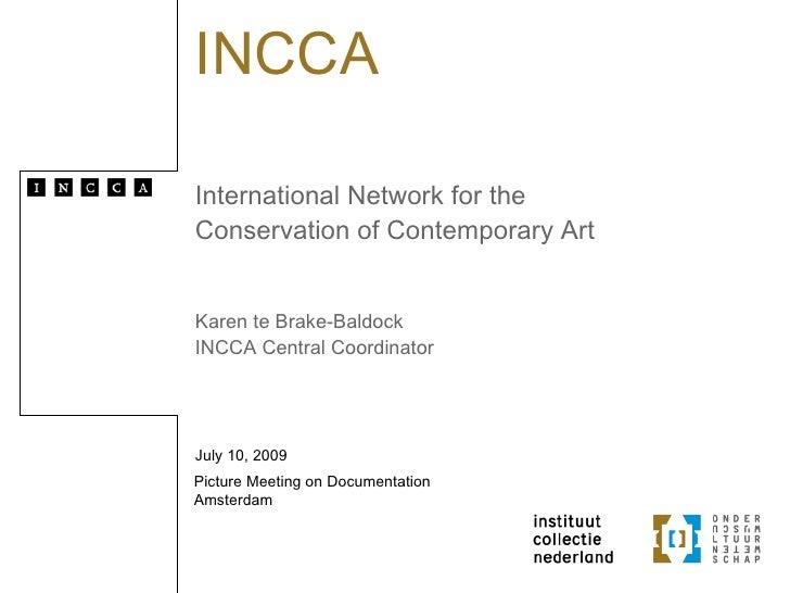 INCCA  International Network for the Conservation of Contemporary Art   Karen te Brake-Baldock INCCA Central Coordinator  ...