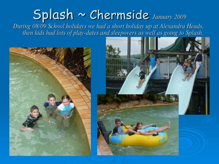Splash ~  Chermside   January 2009 During 08/09 School holidays we had a short holiday up at Alexandra Heads,  then kids h...