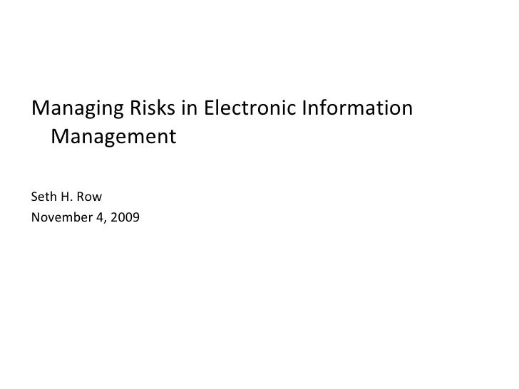 <ul><li>Managing Risks in Electronic Information Management </li></ul><ul><li>Seth H. Row </li></ul><ul><li>November 4, 20...