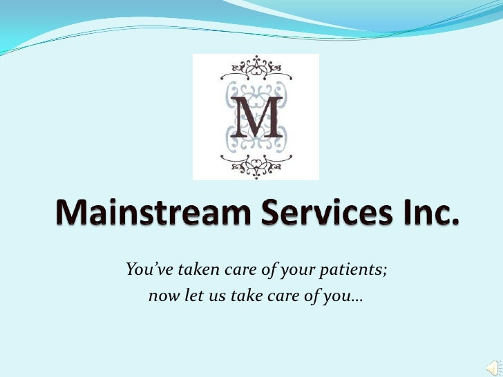 Mainstream Services Inc.<br />You've taken care of your patients; <br />now let us take care of you…<br />