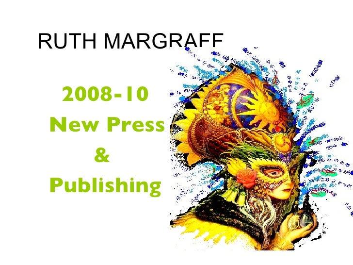 RUTH MARGRAFF <ul><li>2008-10 </li></ul><ul><li>New Press  </li></ul><ul><li>&  </li></ul><ul><li>Publishing </li></ul>