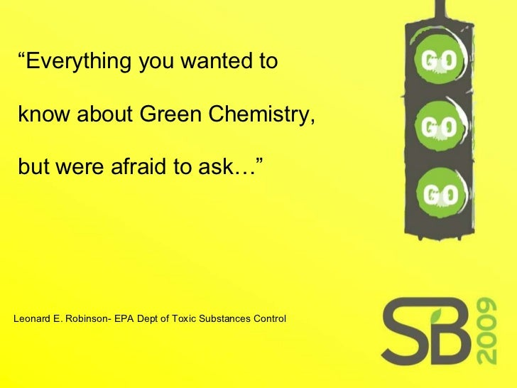 """"""" Everything you wanted to know about Green Chemistry, but were afraid to ask…"""" Leonard E. Robinson- EPA Dept of Toxic Sub..."""