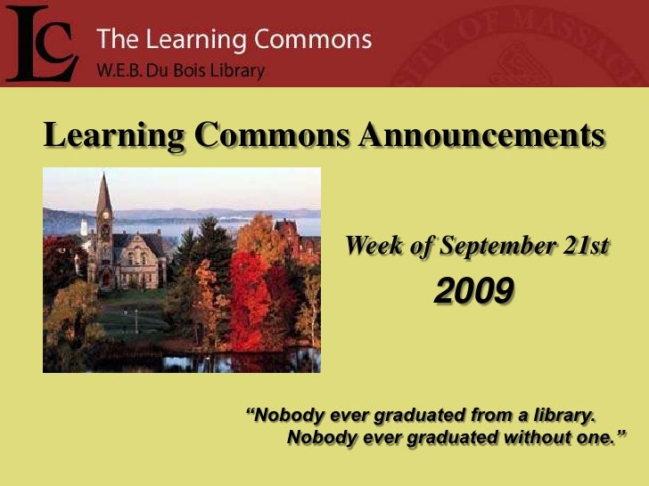 "Learning Commons Announcements<br />Week of September 21st<br /> 2009<br />""Nobody ever graduated from a library.<br />   ..."