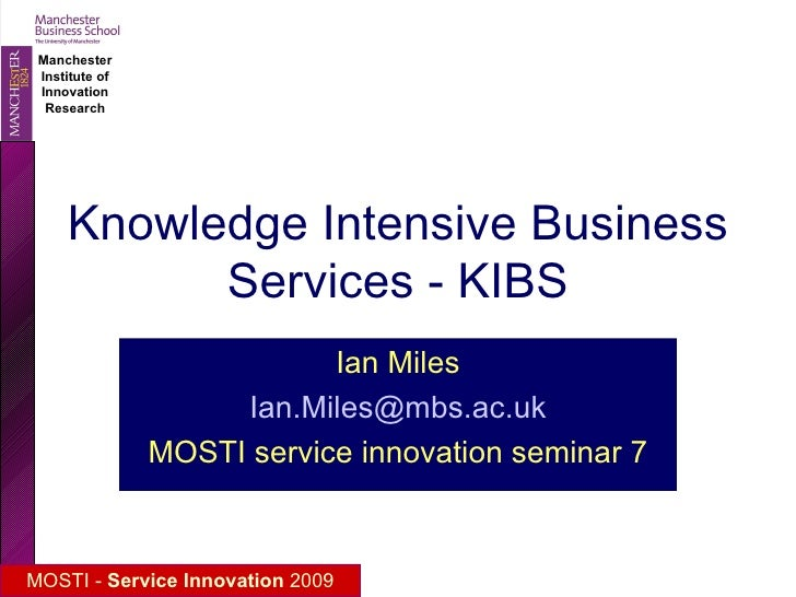Knowledge Intensive Business Services - KIBS Ian Miles [email_address] MOSTI service innovation seminar 7
