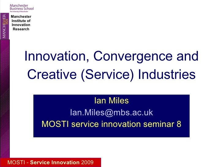 Innovation, Convergence and Creative (Service) Industries Ian Miles [email_address] MOSTI service innovation seminar 8