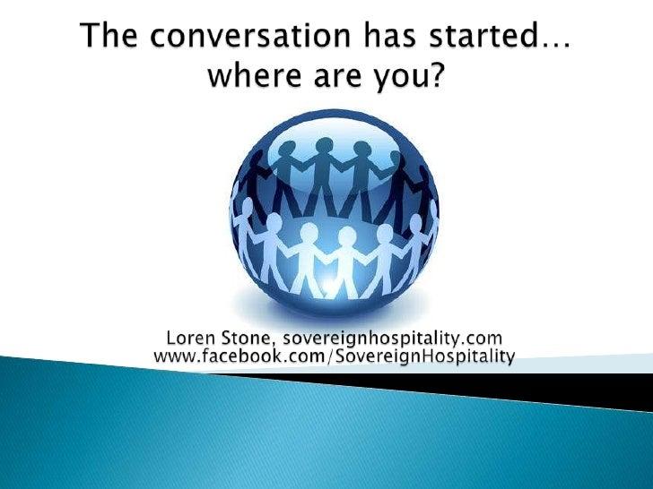 The conversation has started…where are you?<br />Loren Stone, sovereignhospitality.com<br />www.facebook.com/SovereignHosp...