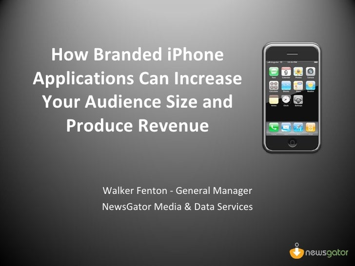 How Branded iPhone Applications Can Increase Your Audience Size and Produce Revenue Walker Fenton - General Manager NewsGa...