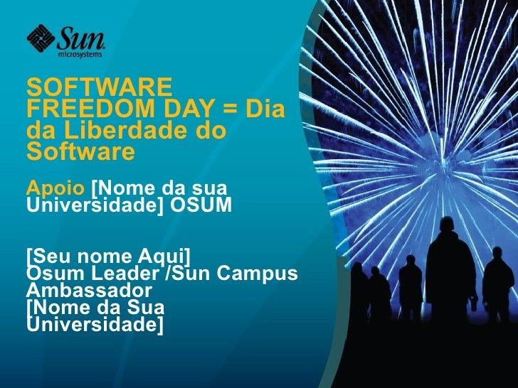 SOFTWARE FREEDOM DAY = Dia da Liberdade do Software Apoio  [Nome da sua Universidade] OSUM [Seu nome Aqui] Osum Leader /Su...