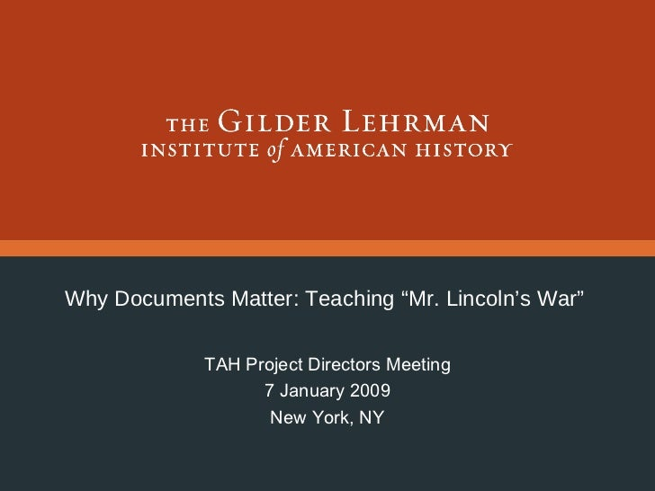 "Why Documents Matter: Teaching ""Mr. Lincoln's War""  TAH Project Directors Meeting 7 January 2009 New York, NY"