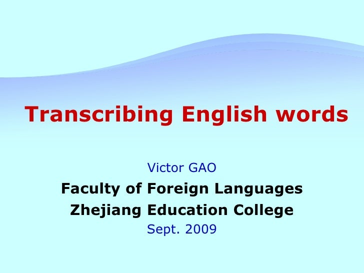Transcribing English words Victor GAO Faculty of Foreign Languages Zhejiang Education College Sept. 2009
