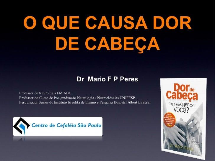 O QUE CAUSA DOR DE CABEÇA Dr  Mario F P Peres Professor de Neurologia FM ABC Professor do Curso de Pós-graduação Neurologi...