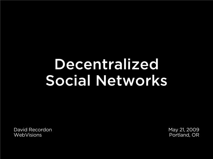 Decentralized            Social Networks   David Recordon               May 21, 2009 WebVisions                   Portland...