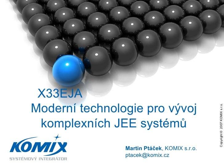 Copyright ©  2007 KOMIX s.r.o.  Martin Ptáček , KOMIX s.r.o. ptacek @komix.cz X33EJA  Moderní technologie pro vývoj komple...
