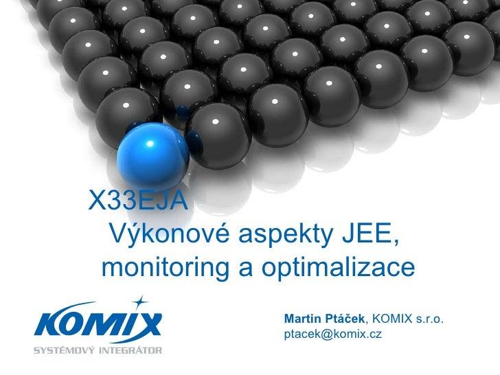 X33EJA  Výkonové aspekty JEE,  monitoring a optimalizace Martin Ptáček , KOMIX s.r.o. ptacek @komix.cz