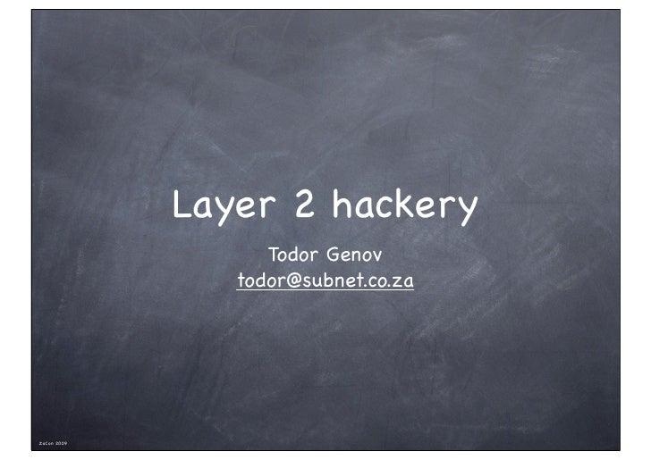 Layer 2 hackery                    Todor Genov                 todor@subnet.co.za     ZaCon 2009