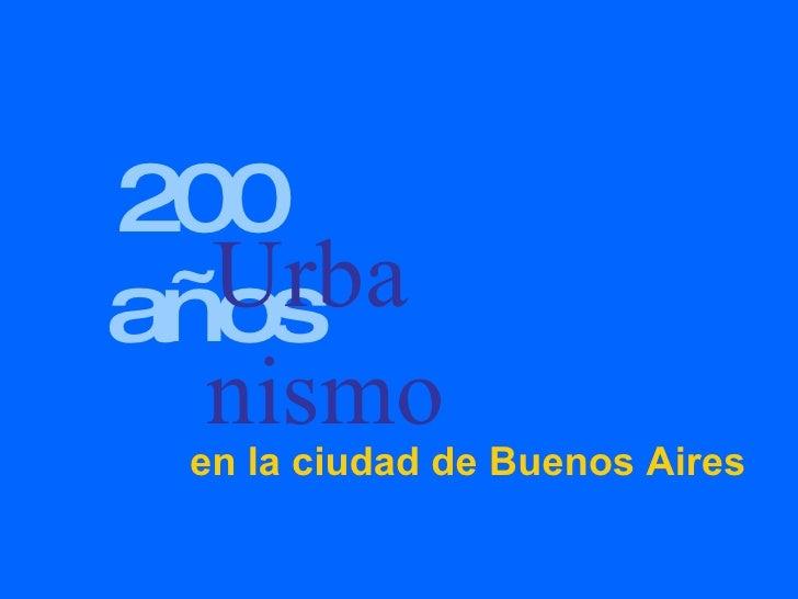 <ul><li>200 años </li></ul>Urba nismo en la ciudad de Buenos Aires