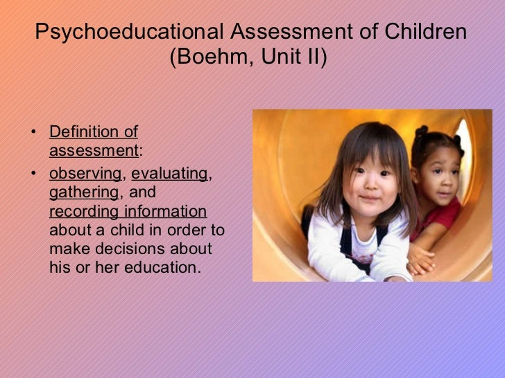 Psychoeducational Assessment of Children (Boehm, Unit II) <ul><li>Definition of assessment :  </li></ul><ul><li>observing ...