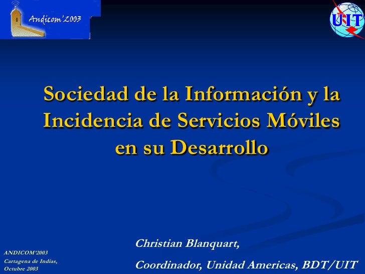 Sociedad de la Información y la Incidencia de Servicios Móviles en su Desarrollo<br />Christian Blanquart, <br />Coordinad...
