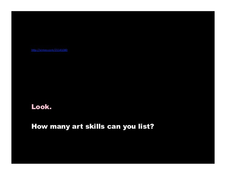 """•   h""""p://vimeo.com/21141080     Look.     How many art skills can you list?"""