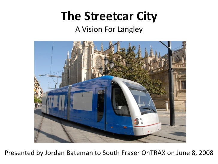 The Streetcar City A Vision For Langley Presented by Jordan Bateman to South Fraser OnTRAX on June 8, 2008