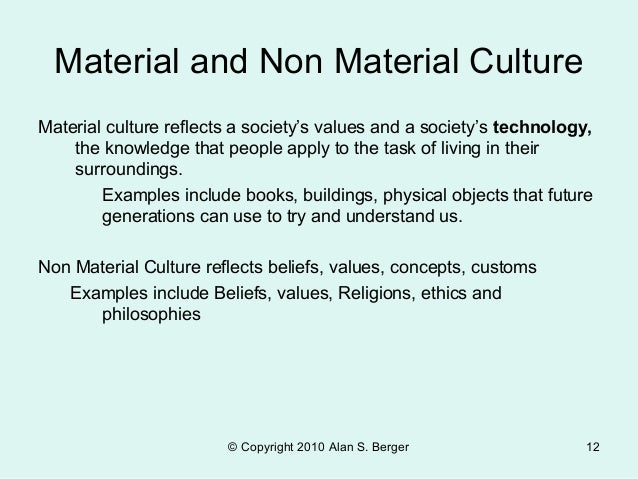 material and non material culture The last element of culture is the artifacts, or material objects, that constitute a society's material culture in the most simple societies, artifacts are largely limited to a few tools, the huts people live in, and the clothing they wear.