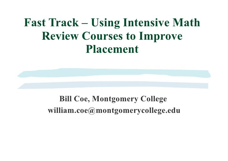 Fast Track – Using Intensive Math Review Courses to Improve Placement Bill Coe, Montgomery College [email_address]