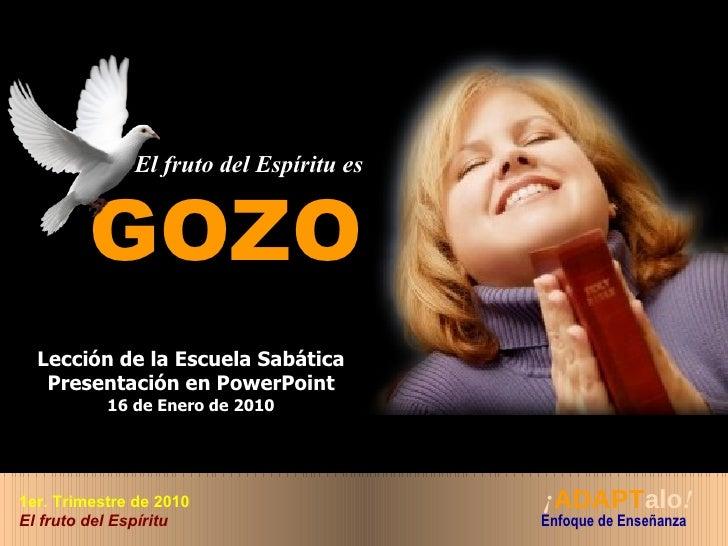 El fruto del Espíritu es GOZO Lección de la Escuela Sabática Presentación en PowerPoint 16 de Enero de 2010 ¡ ADAPT alo ! ...
