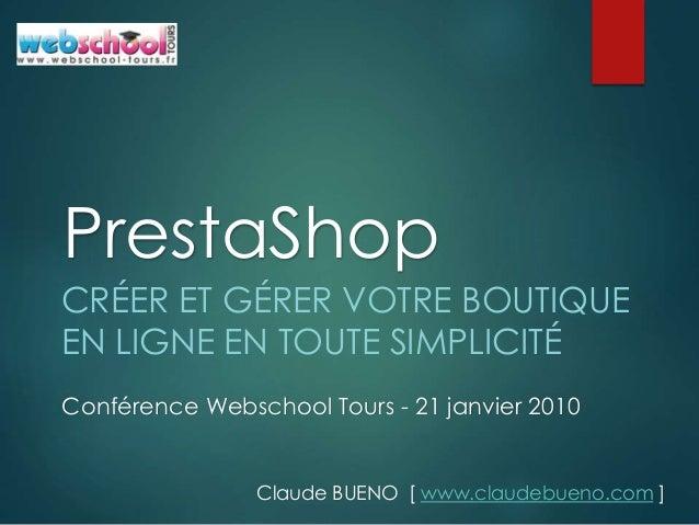 Conférence Webschool Tours - 21 janvier 2010 PrestaShop CRÉER ET GÉRER VOTRE BOUTIQUE EN LIGNE EN TOUTE SIMPLICITÉ Claude ...