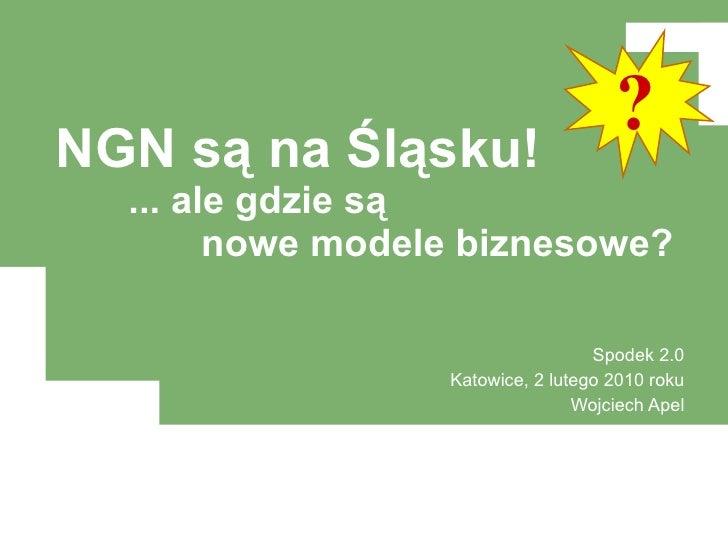 NGN są na Śląsku! ... ale gdzie są nowe modele biznesowe? Spodek 2.0 Katowice, 2 lutego 2010 roku Wojciech Apel ?