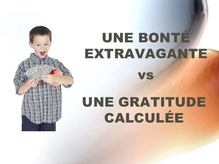 UNE BONTÉ EXTRAVAGANTE<br />vs <br />UNE GRATITUDE CALCULÉE<br />