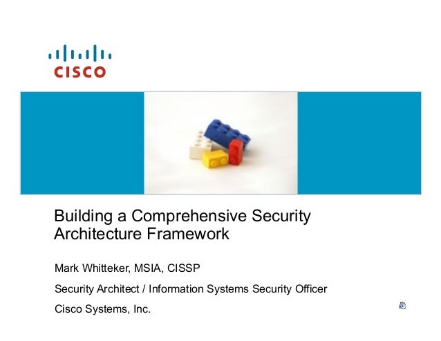 Building a Comprehensive SecurityArchitecture FrameworkMark Whitteker, MSIA, CISSPSecurity Architect / Information Systems...