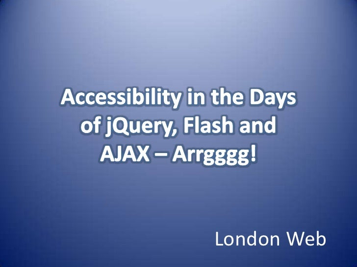 Accessibility in the Days of jQuery, Flash and AJAX – Arrgggg!<br />London Web<br />