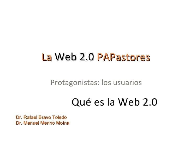 La  Web 2.0  PAPastores Protagonistas: los usuarios Dr. Rafael Bravo Toledo Dr. Manuel Merino Moína Qué es la Web 2.0