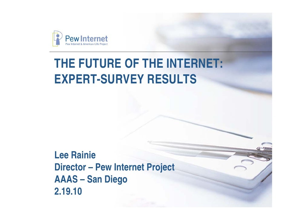 THE FUTURE OF THE INTERNET: EXPERT-SURVEY RESULTS     Lee Rainie Director – Pew Internet Project AAAS – San Diego 2.19.10