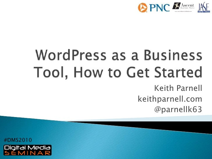 WordPress as a Business Tool, How to Get Started<br />Keith Parnell<br />keithparnell.com<br />@parnellk63<br />#DMS2010<b...