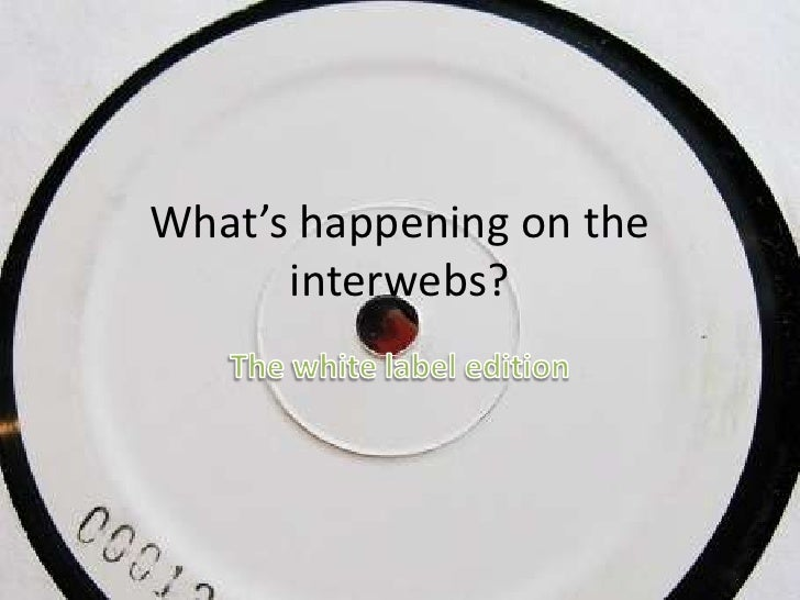 What's happening on the interwebs?<br />The white label edition<br />