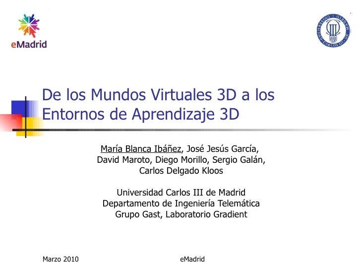 De los Mundos Virtuales 3D a los Entornos de Aprendizaje 3D María Blanca Ibáñez , José Jesús García,  David Maroto, Diego ...
