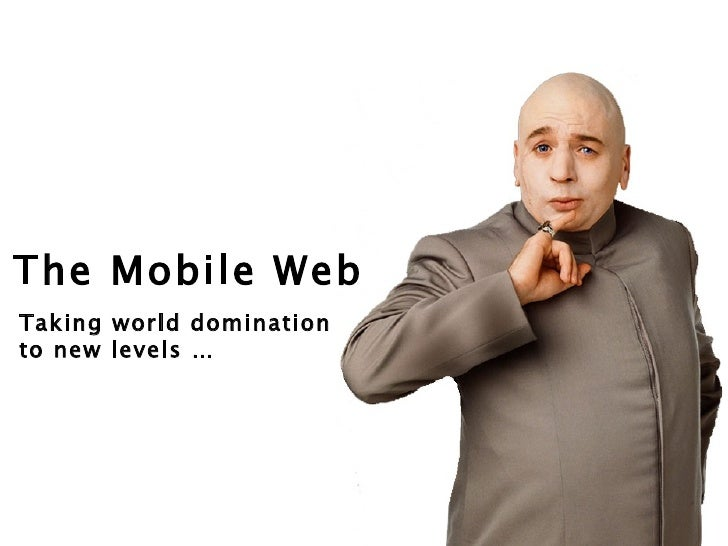 The Mobile Web Taking world domination  to new levels …