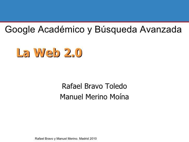 La Web 2.0 Rafael Bravo Toledo Manuel Merino Moína Rafael Bravo y Manuel Merino. Madrid 2010 Google Académico y Búsqueda A...