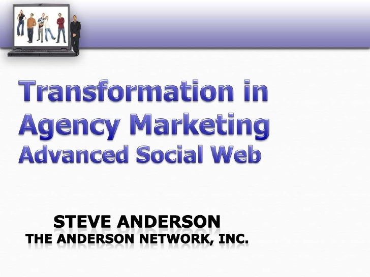Transformation in Agency MarketingAdvanced Social Web<br />Steve AndersonThe Anderson Network, Inc.<br />