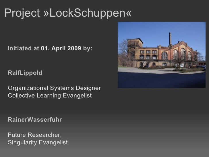 Project »LockSchuppen«  Initiated at  01. April 2009  by: RalfLippold Organizational Systems Designer Collective Learning ...