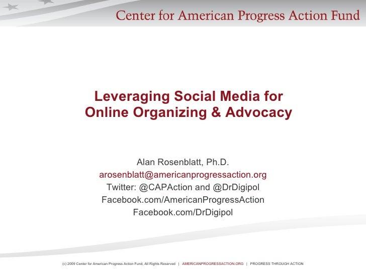 Leveraging Social Media for  Online Organizing & Advocacy   Alan Rosenblatt, Ph.D. [email_address] Twitter: @CAPAction and...