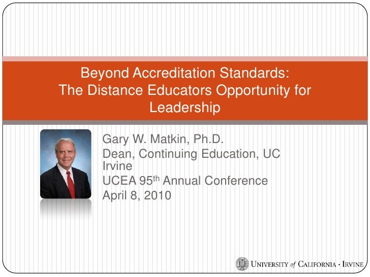 Gary W. Matkin, Ph.D.<br />Dean, Continuing Education, UC Irvine<br />UCEA 95th Annual Conference<br />April 8, 2010<br />...