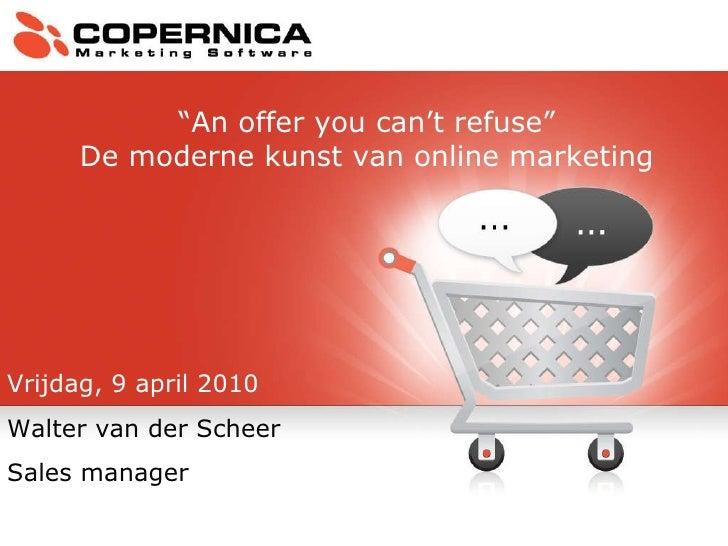 """Vrijdag, 9 april 2010 Walter van der Scheer Sales manager """" An offer you can't refuse"""" De moderne kunst van online marketing"""