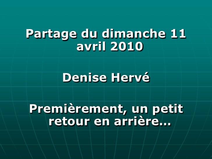 Partage du dimanche <br />11 avril 2010<br />Denise Hervé<br />Premièrement, un petit retour en arrière…<br />