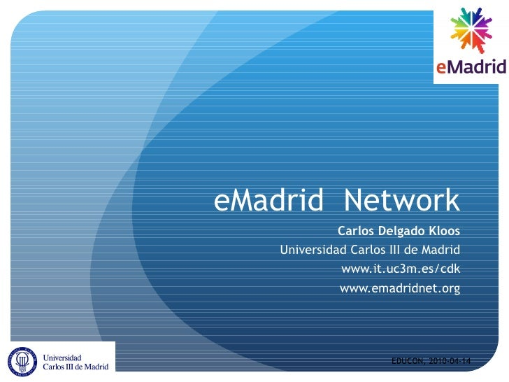 eMadrid  Network Carlos Delgado Kloos Universidad Carlos III de Madrid www.it.uc3m.es/cdk www.emadridnet.org EDUCON, 2010-...