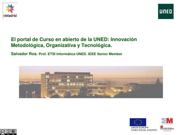El portal de Curso en abierto de la UNED: InnovaciónMetodológica, Organizativa y Tecnológica.Salvador Ros. Prof. ETSI Info...
