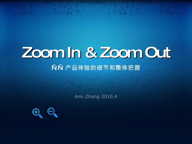 Zoom In & Zoom Out —— 产品体验的细节和整体把握 Ami Zhang 2010.4