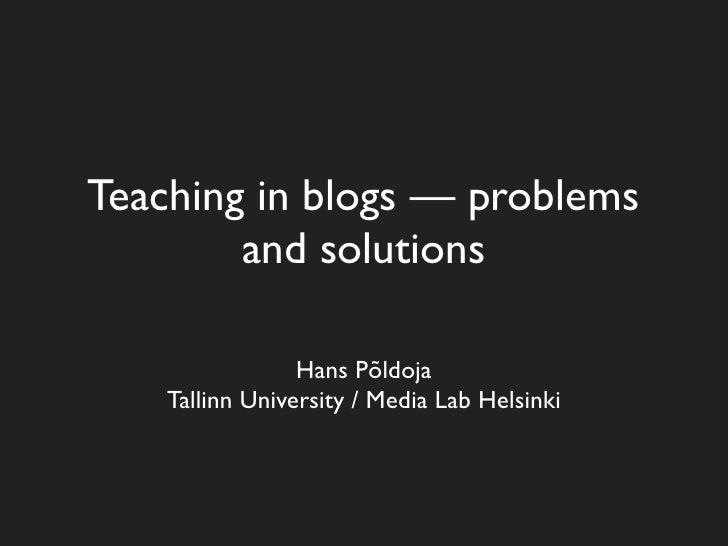 Teaching in blogs — problems         and solutions                   Hans Põldoja     Tallinn University / Media Lab Helsi...
