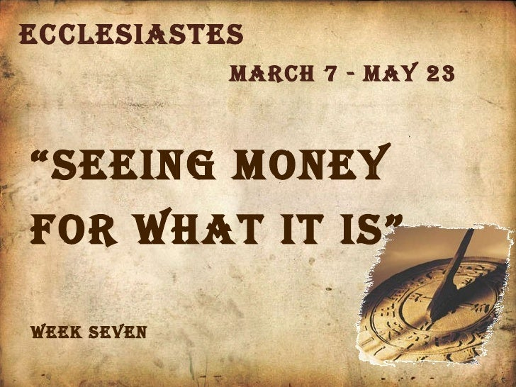 "Ecclesiastes March 7 - May 23 Week seven "" seeing money for what it is"""